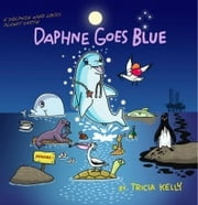 Daphne Goes Blue - A DOLPHIN who Loves Planet Earth ebook by Tricia Kelly