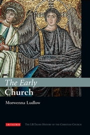 Early Church, The - The I.B.Tauris History of the Christian Church ebook by Morwenna Ludlow