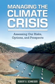 Managing the Climate Crisis: Assessing Our Risks, Options, and Prospects ebook by Robert O. Schneider