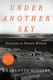 Under Another Sky: Journeys in Roman Britain ebook by Charlotte Higgins