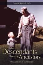 When Descendants Become Ancestors - The Flip Side of Genealogy ebook by David A. Kendall PhD