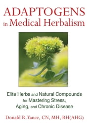 Adaptogens in Medical Herbalism - Elite Herbs and Natural Compounds for Mastering Stress, Aging, and Chronic Disease ebook by Donald R. Yance, CN, MH, RH(AHG)