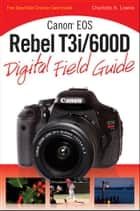 Canon EOS Rebel T3i / 600D Digital Field Guide ebook by Charlotte K. Lowrie