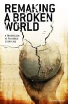 Remaking a Broken World - A Fresh Look at the Bible Storyline ebook by Christopher Ash