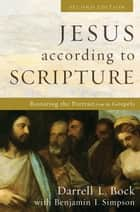 Jesus according to Scripture - Restoring the Portrait from the Gospels ebook by Darrell L. Bock, Benjamin I. Simpson