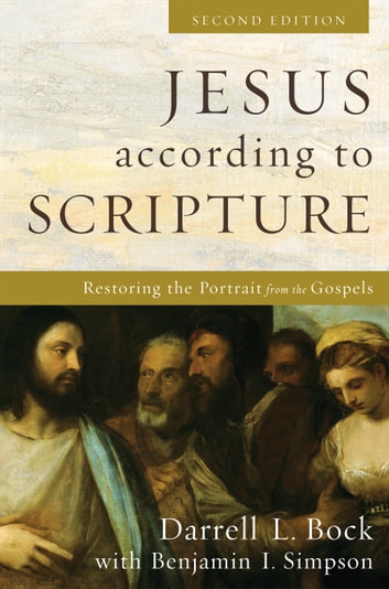 Jesus according to Scripture - Restoring the Portrait from the Gospels eBook by Darrell L. Bock,Benjamin I. Simpson