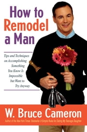 How to Remodel a Man - Tips and Techniques on Accomplishing Something You Know Is Impossible but Want to Try Anyway ebook by W. Bruce Cameron