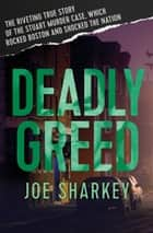 Deadly Greed - The Riveting True Story of the Stuart Murder Case, Which Rocked Boston and Shocked the Nation ebook by Joe Sharkey