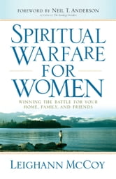 Spiritual Warfare for Women - Winning the Battle for Your Home, Family, and Friends ebook by Leighann McCoy