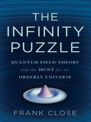 The Infinity Puzzle - Quantum Field Theory and the Hunt for an Orderly Universe ebook by Frank Close