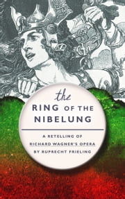 The Ring of the Nibelung - A retelling of Richard Wagner's opera ebook by Ruprecht Frieling