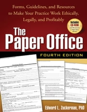 The Paper Office, Fourth Edition: Forms, Guidelines, and Resources to Make Your Practice Work Ethically, Legally, and Profitably ebook by Zuckerman, Edward L.