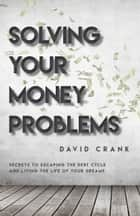 Solving Your Money Problems - Secrets to Escaping the Debt Cycle and Living the Life of Your Dreams ebook by David Crank