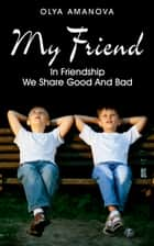 My Friend ~ In Friendship We Share Good and Bad ebook by Olya Amanova