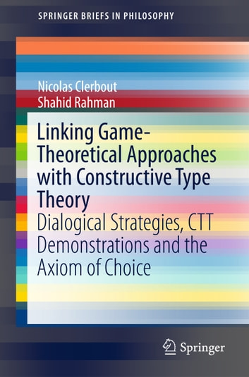 Linking Game-Theoretical Approaches with Constructive Type Theory - Dialogical Strategies, CTT demonstrations and the Axiom of Choice ebook by Nicolas Clerbout,Shahid Rahman