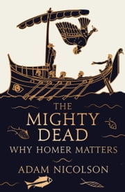 The Mighty Dead: Why Homer Matters ebook by Adam Nicolson