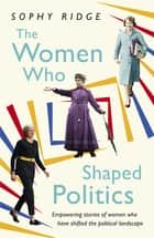 The Women Who Shaped Politics - Empowering stories of women who have shifted the political landscape ebook by Sophy Ridge