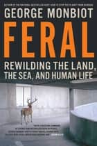 Feral - Rewilding The Land The Sea And Human Life ebook by George Monbiot