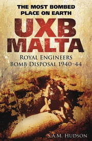 UXB Malta The Most Bombed Place on Earth - Royal Engineers Bomb Disposal 1940-44 ebook by S A M Hudson