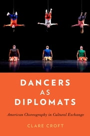 Dancers as Diplomats - American Choreography in Cultural Exchange ebook by Clare Croft
