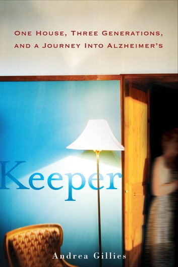 Keeper - One House, Three Generations, and a Journey into Alzheimer's ebook by Andrea Gillies