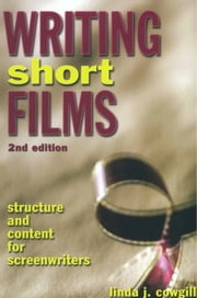 Writing Short Films - Structure and Content for Screenwriters ebook by Linda J. Cowgill