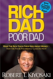 Rich Dad Poor Dad - What The Rich Teach Their Kids About Money - That The Poor And Middle Class Do Not! ebook by Robert T. Kiyosaki