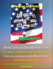 Weapon of Choice: ARSOF in Afghanistan (Army Special Operations Forces) - 9/11 Attacks, Toppling the Taliban, Osama bin Laden, Destroying al-Qaeda in the War on Terror, First Round of Afghan War ebook by Progressive Management