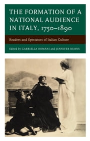 The Formation of a National Audience in Italy, 1750–1890 - Readers and Spectators of Italian Culture ebook by Gabriella Romani, Jennifer Burns, Giacomo Mannironi,...