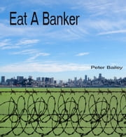 Eat A Banker ebook by Peter Bailey