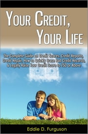 Your Credit, Your Life: The Complete Guide on Credit Scores, Credit Reports, Credit Repair, How to Quickly Erase Bad Credit Records, & Legally Raise Your Credit Score to 750 or Above ebook by Eddie D. Furguson