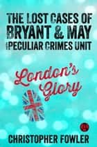 London's Glory - The Lost Cases of Bryant & May and the Peculiar Crimes Unit ebook by Christopher Fowler