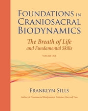 Foundations in Craniosacral Biodynamics, Volume One - The Breath of Life and Fundamental Skills ebook by Franklyn Sills,Dominique Degranges,Michael Kern