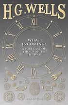 What is Coming? A Forecast of Things after the War ebook by H. G. Wells