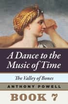 The Valley of Bones - Book 7 of A Dance to the Music of Time ebook by Anthony Powell