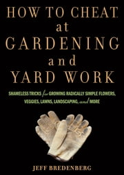How to Cheat at Gardening and Yard Work - Shameless Tricks for Growing Radically Simple Flowers, Veggies, Lawns, Landscaping, and More ebook by Jeff Bredenberg