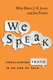 We Speak - Proclaiming Truth in an Age of Talk ebook by Mike Baker,J. K. Jones,Jim Probst