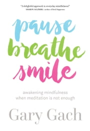 Pause, Breathe, Smile - Awakening Mindfulness When Meditation Is Not Enough ebook by Gary Gach