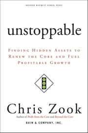 Unstoppable - Finding Hidden Assets to Renew the Core and Fuel Profitable Growth ebook by Chris Zook