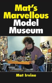 Mat's Marvellous Model Museum ebook by Mat Irvine