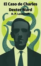 El Caso de Charles Dexter Ward ebook by H. P. Lovecraft