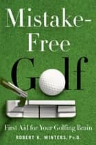 Mistake-Free Golf - First Aid for Your Golfing Brain ebook by Rich Lerner, Rich Lerner, Robert K. Winters,...