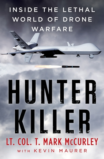 Hunter Killer - Inside the lethal world of drone warfare ebook by T. Mark McCurley,Kevin Maurer