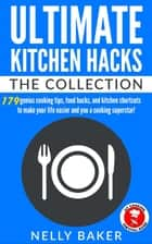 Ultimate Kitchen Hacks - The Collection - Ultimate Kitchen Hacks, #5 ebook by Nelly Baker