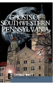 Ghosts of Southwest Pennsylvania ebook by Thomas White
