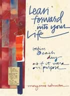 Lean Forward Into Your Life - Begin Each Day as If It Were on Purpose ebook by Mary Anne Radmacher