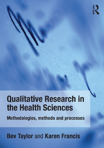 Qualitative Research in the Health Sciences - Methodologies, Methods and Processes ebook by Bev Taylor,Karen Francis
