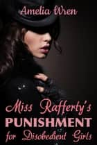 Miss Rafferty's Punishment for Disobedient Girls ebook by Amelia Wren