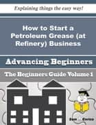 How to Start a Petroleum Grease (at Refinery) Business (Beginners Guide) - How to Start a Petroleum Grease (at Refinery) Business (Beginners Guide) ebook by Lawanda Paige