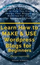 Learn How to MAKE & USE Wordpress Blogs for Beginners - A Wordpress Guide/Tutorial/Training & Development Book to Help You Create & Design Your Blogging/Websites for Free (For Business or Hobby) ebook by Nadine Summers